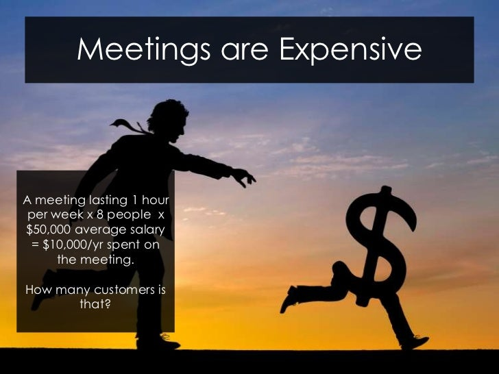 Meetings are ExpensiveA meeting lasting 1 hour per week x 8 people x$50,000 average salary  = $10,000/yr spent on      the...
