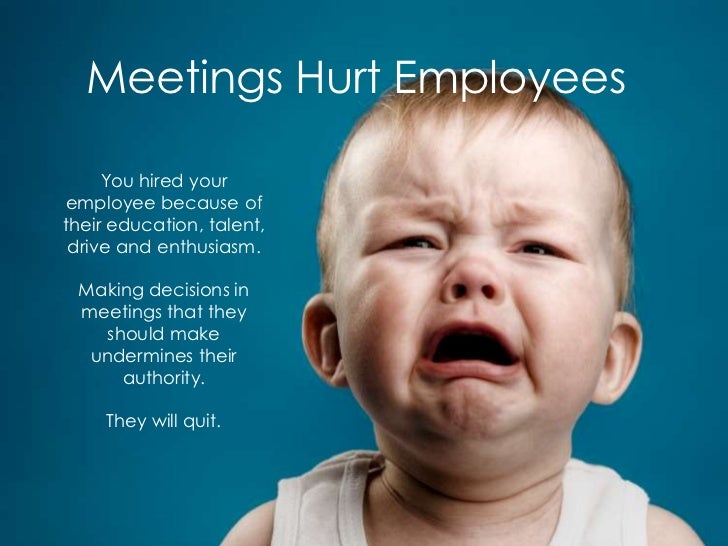 Meetings Hurt Employees     You hired youremployee because oftheir education, talent, drive and enthusiasm. Making decisio...