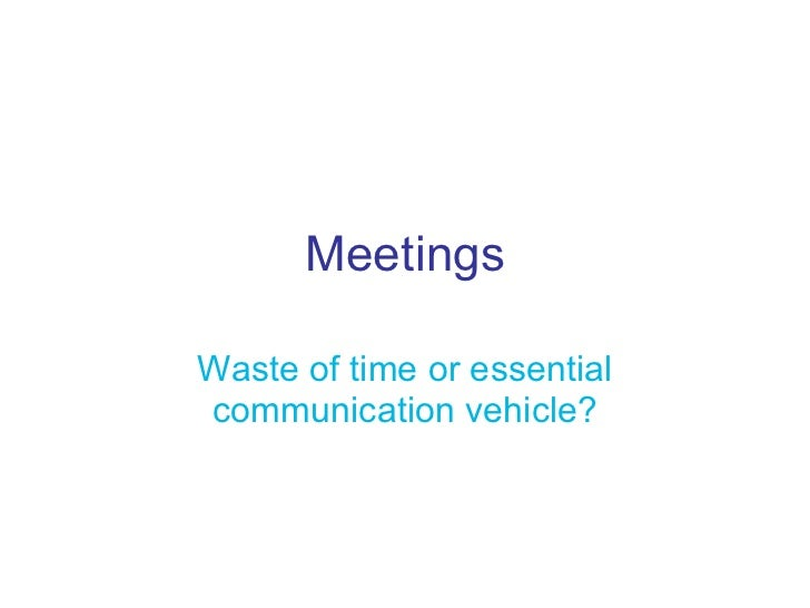 Meetings Waste of time or essential communication vehicle?