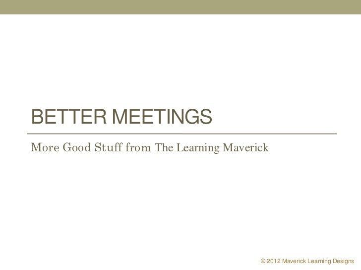 BETTER MEETINGSMore Good Stuff from The Learning Maverick                                        © 2012 Maverick Learning ...