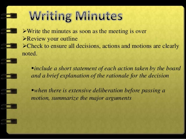 Do write minutes soon after the meeting--preferably within 48hours.Do use positive language. Rather than describing the ...
