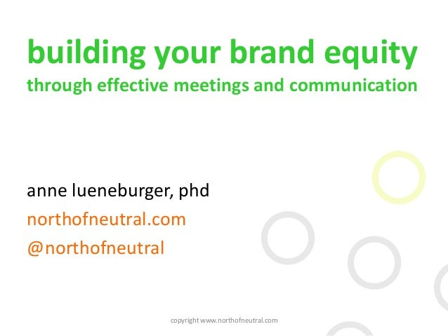 building your brand equity through effective meetings and communication anne lueneburger, phd northofneutral.com @northofn...