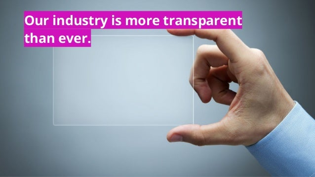 Our industry is more transparent than ever.