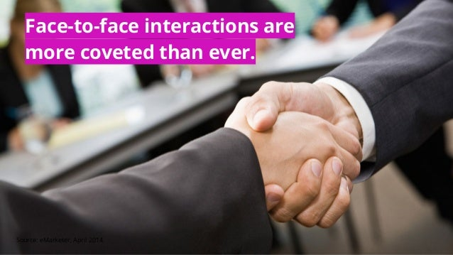 Face-to-face interactions are more coveted than ever. Source: eMarketer, April 2014