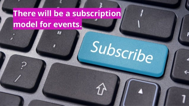 There will be a subscription model for events.