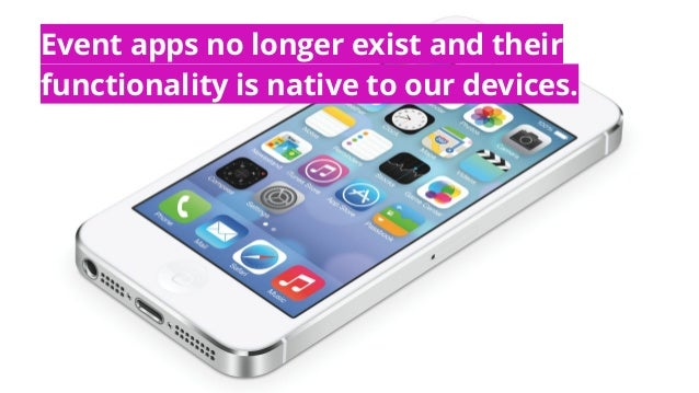Event apps no longer exist and their functionality is native to our devices.