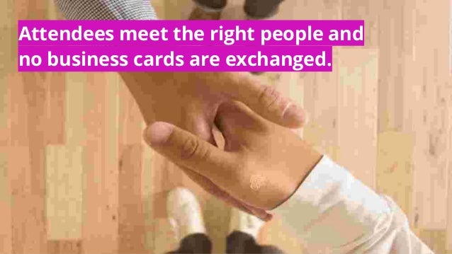Attendees meet the right people and no business cards are exchanged.