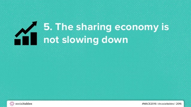 #MACE2016 | @socialtables | 2016 5. The sharing economy is not slowing down