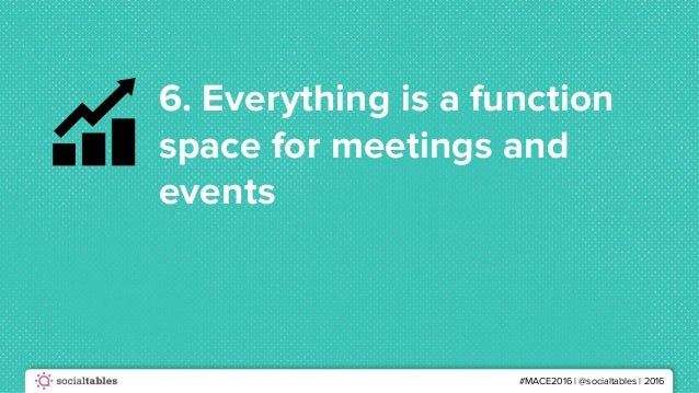 #MACE2016 | @socialtables | 2016 6. Everything is a function space for meetings and events