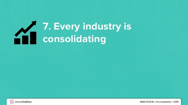 #MACE2016 | @socialtables | 2016 7. Every industry is consolidating