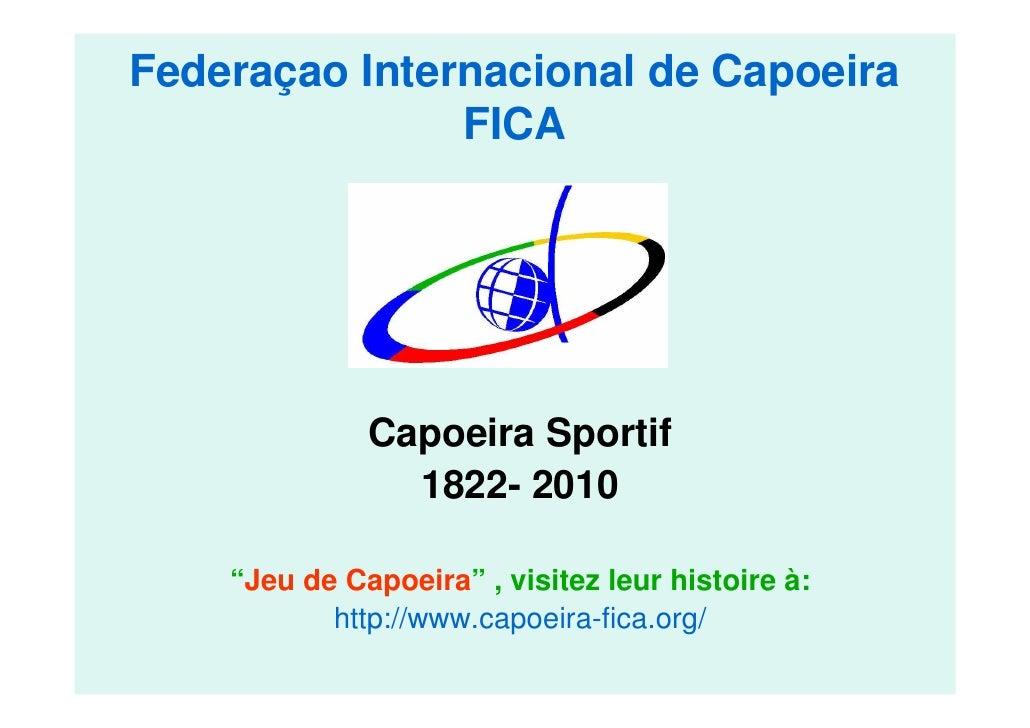 """Federaçao Internacional de Capoeira               FICA              Capoeira Sportif                1822- 2010    """"Jeu de ..."""
