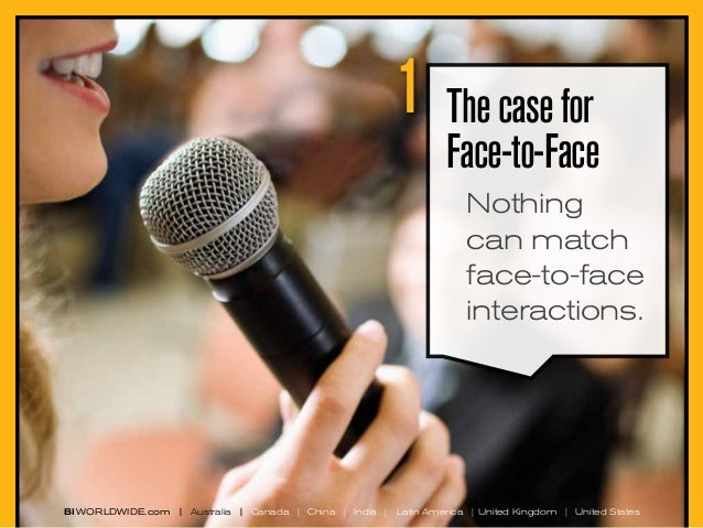 1  The case for Face-to-Face Nothing can match face-to-face interactions.  BI WORLDWIDE.com | Australia | Canada | China |...
