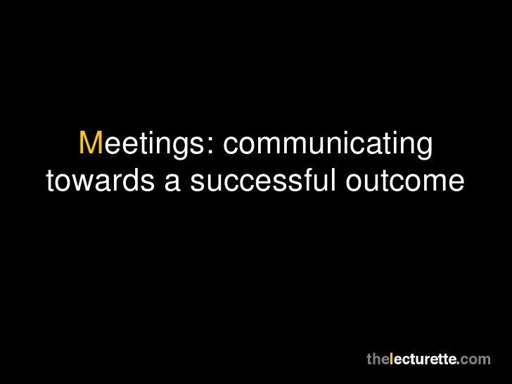 Meetings: communicatingtowards a successful outcome