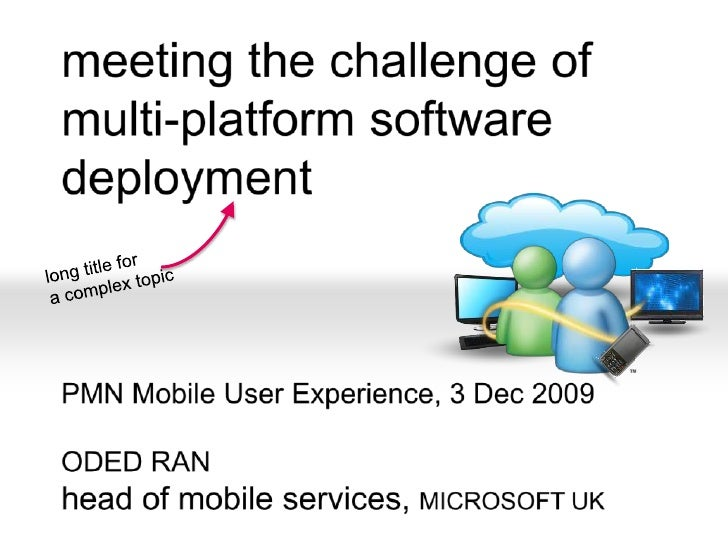 meeting the challenge ofmulti-platform software deployment<br />PMN Mobile User Experience, 3 Dec 2009<br />ODED RANhead o...