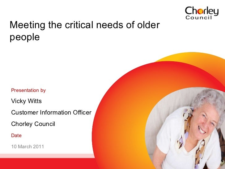 Meeting the critical needs of older people Presentation by   Vicky Witts Customer Information Officer Chorley Council Date...