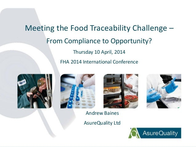 1 Meeting the Food Traceability Challenge – From Compliance to Opportunity? Thursday 10 April, 2014 FHA 2014 International...