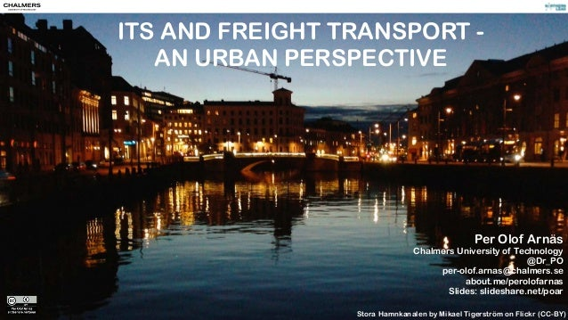 ITS AND FREIGHT TRANSPORT -  AN URBAN PERSPECTIVE  Per Olof Arnäs  Chalmers University of Technology  @Dr_PO  per-olof.arn...