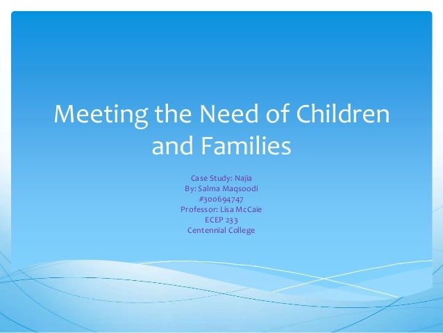 Meeting the Need of Children and Families Case Study: Najia By: Salma Maqsoodi #300694747 Professor: Lisa McCaie ECEP 233 ...