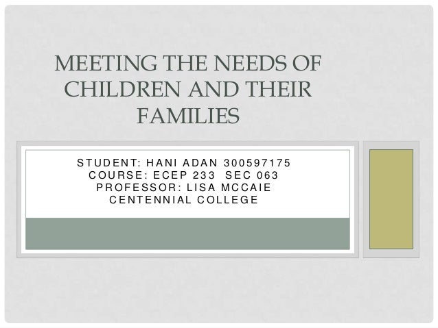 MEETING THE NEEDS OFCHILDREN AND THEIR      FAMILIES S T U D E N T: H A N I A D A N 3 0 0 5 9 7 1 7 5    COURSE: ECEP 233 ...