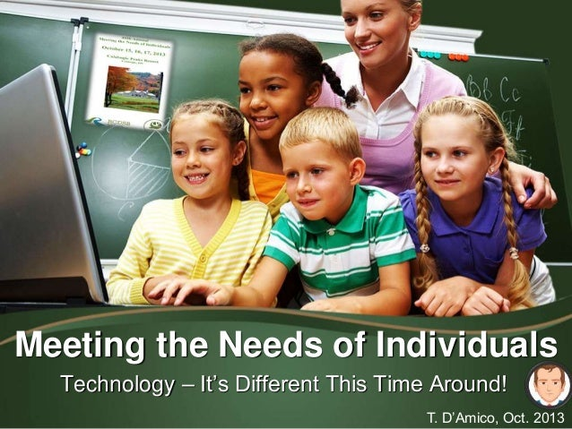 Meeting the Needs of Individuals Technology – It's Different This Time Around! T. D'Amico, Oct. 2013