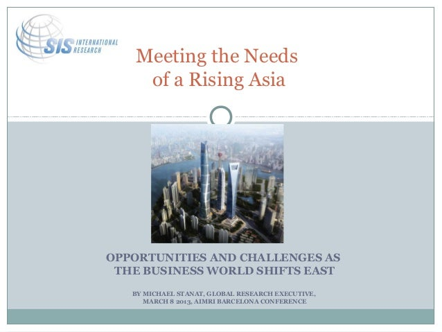 Meeting the Needs    of a Rising AsiaOPPORTUNITIES AND CHALLENGES AS THE BUSINESS WORLD SHIFTS EAST   BY MICHAEL STANAT, G...