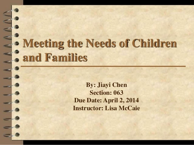 Meeting the Needs of Children and Families By: Jiayi Chen Section: 063 Due Date: April 2, 2014 Instructor: Lisa McCaie