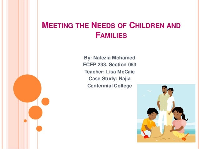 MEETING THE NEEDS OF CHILDREN AND             FAMILIES         By: Nafezia Mohamed         ECEP 233, Section 063         T...