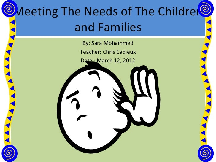Meeting The Needs of The Children          and Families            By: Sara Mohammed           Teacher: Chris Cadieux     ...