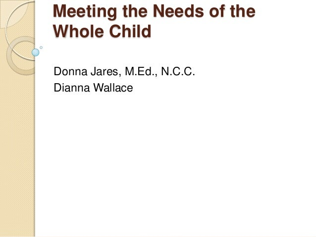Meeting the Needs of the Whole Child Donna Jares, M.Ed., N.C.C. Dianna Wallace