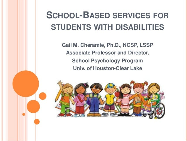 SCHOOL-BASED SERVICES FOR STUDENTS WITH DISABILITIES Gail M. Cheramie, Ph.D., NCSP, LSSP Associate Professor and Director,...