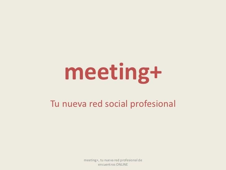 meeting+<br />Tu nueva red social profesional<br />meeting+, tu nueva red profesional de encuentros ONLINE<br />