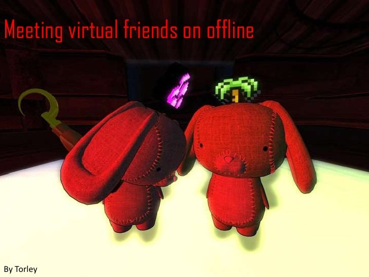 Meeting virtual friends on offline<br />By Torley<br />