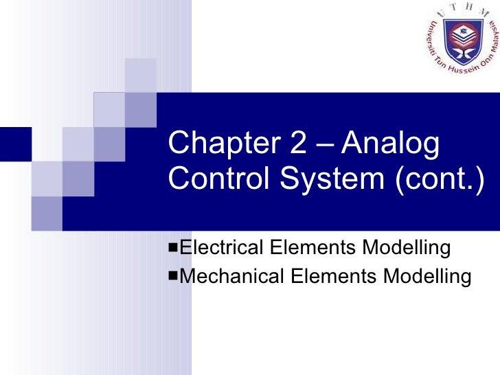 Chapter 2 – Analog Control System (cont.) <ul><li>Electrical Elements Modelling </li></ul><ul><li>Mechanical Elements Mode...