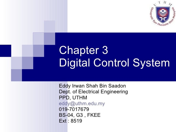 Chapter 3  Digital Control System Eddy Irwan Shah Bin Saadon Dept. of Electrical Engineering PPD, UTHM [email_address] 019...