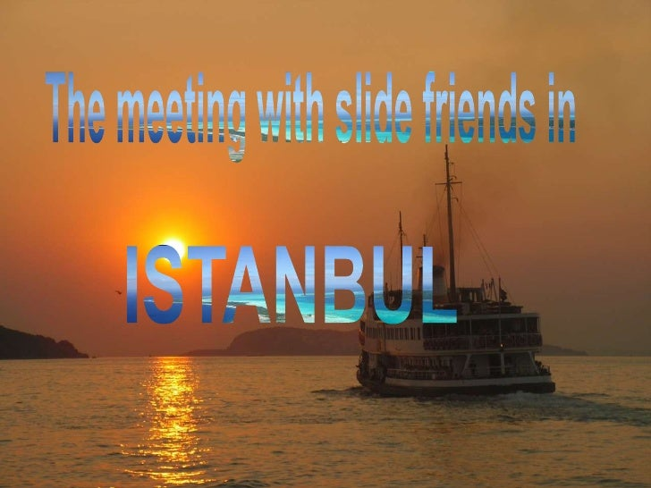The meetingwithslidefriends in<br />ISTANBUL <br />