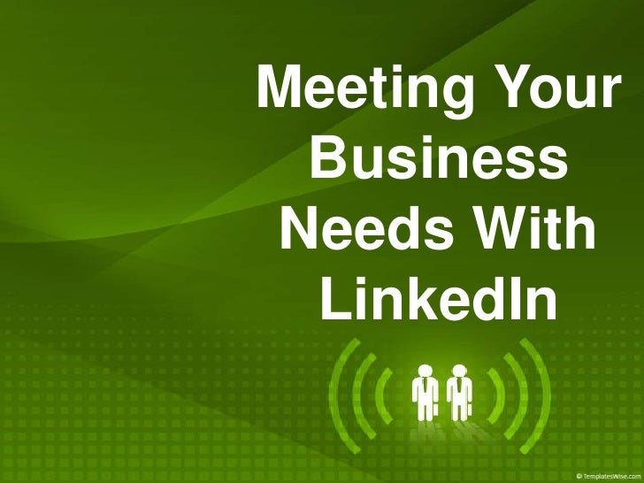 Meeting Your Business Needs With LinkedIn<br />