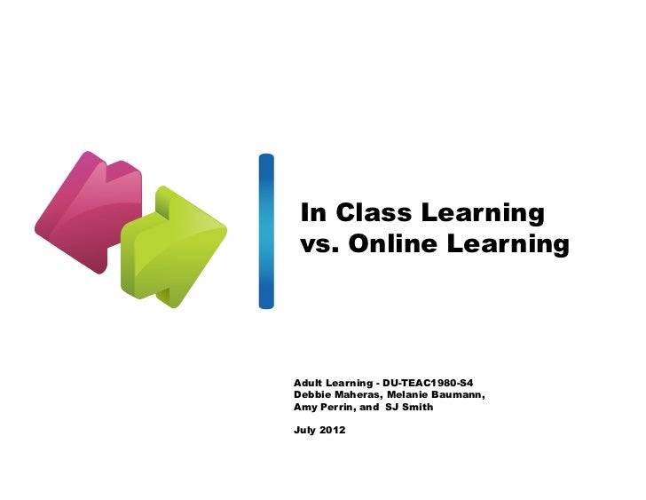 In Class Learningvs. Online LearningAdult Learning - DU-TEAC1980-S4Debbie Maheras, Melanie Baumann,Amy Perrin, and SJ Smit...