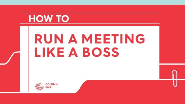 HOW TO LIKE A BOSS RUN A MEETING