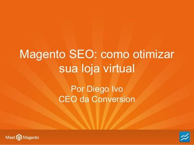 Magento SEO: como otimizar sua loja virtual Por Diego Ivo CEO da Conversion