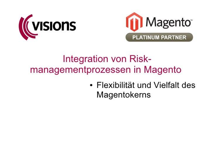 Integration von Risk- managementprozessen in Magento            ●   Flexibilität und Vielfalt des                Magentoke...