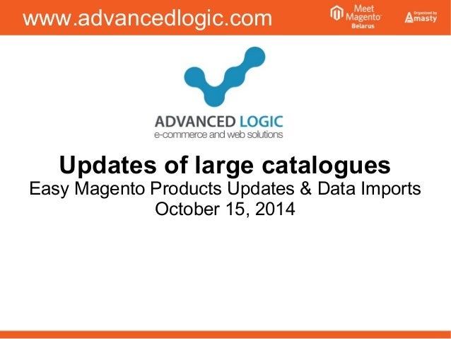 www.advancedlogic.com  Updates of large catalogues  Easy Magento Products Updates & Data Imports  October 15, 2014