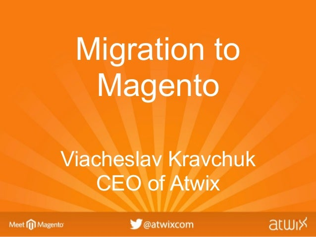 Migration to  MagentoViacheslav Kravchuk    CEO of Atwix