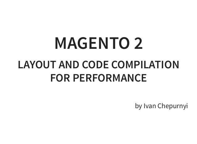 MAGENTO 2 LAYOUT AND CODE COMPILATION FOR PERFORMANCE   by Ivan Chepurnyi