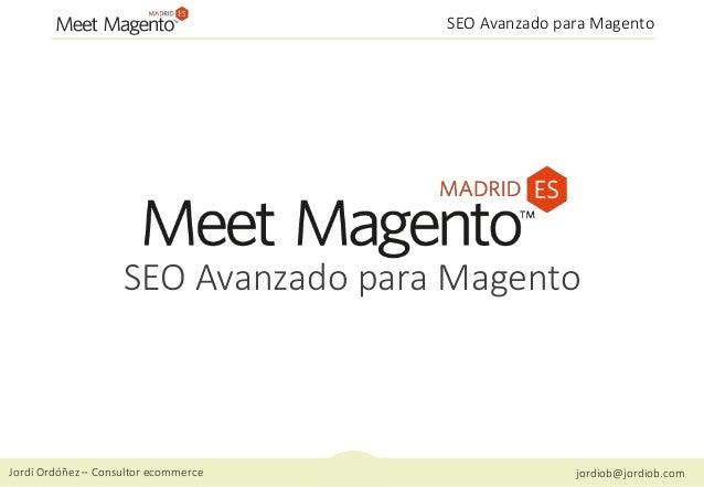 Jordi Ordóñez – Consultor ecommerce jordiob@jordiob.com SEO Avanzado para Magento SEO Avanzado para Magento