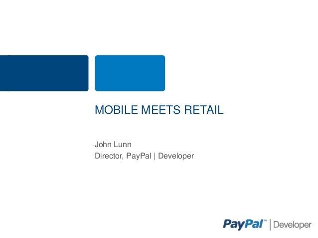 MOBILE MEETS RETAILJohn LunnDirector, PayPal | Developer