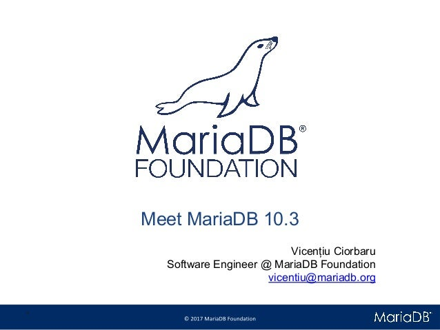 Meet MariaDB 10.3 Vicențiu Ciorbaru Software Engineer @ MariaDB Foundation vicentiu@mariadb.org