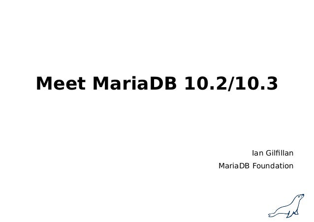 Meet MariaDB 10.2/10.3 Ian Gilfillan MariaDB Foundation