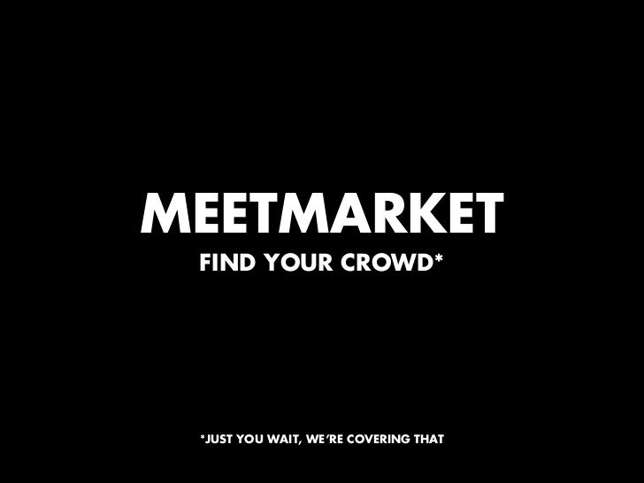 MEETMARKET FIND YOUR CROWD* *JUST YOU WAIT, WE'RE COVERING THAT