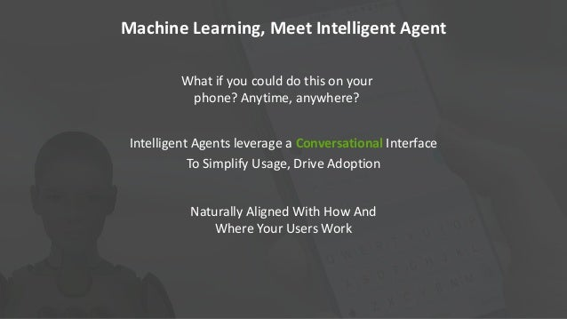 Intelligent Agents leverage a Conversational Interface To Simplify Usage, Drive Adoption Naturally Aligned With How And Wh...