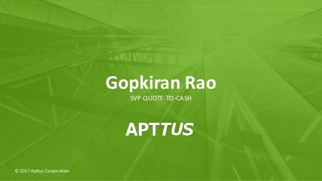 © 2017 Apttus Corporation Gopkiran Rao SVP QUOTE-TO-CASH